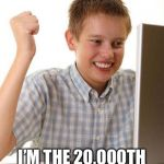 First Day On The Internet Kid Meme | OH BOY! I'M THE 20,000TH VIEW I'M SO SPECIAL! | image tagged in memes,first day on the internet kid | made w/ Imgflip meme maker