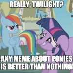 Thanks Octavia_Melody for the idea | REALLY, TWILIGHT? ANY MEME ABOUT PONIES IS BETTER THAN NOTHING! | image tagged in really twilight,memes,ponies,octavia_melody,xanderbrony | made w/ Imgflip meme maker
