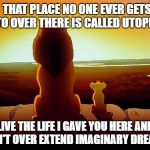 Lion King Meme | THAT PLACE NO ONE EVER GETS TO OVER THERE IS CALLED UTOPIA LIVE THE LIFE I GAVE YOU HERE AND DON'T OVER EXTEND IMAGINARY DREAMS | image tagged in memes,lion king | made w/ Imgflip meme maker