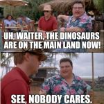See Nobody Cares Meme | UH, WAITER, THE DINOSAURS ARE ON THE MAIN LAND NOW! SEE, NOBODY CARES. | image tagged in memes,see nobody cares | made w/ Imgflip meme maker