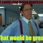 Just saying... | If I could stop being depressed, That would be great. | image tagged in memes,that would be great,depression,depressed | made w/ Imgflip meme maker
