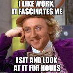 Creepy Condescending Wonka Meme | I LIKE WORK, IT FASCINATES ME I SIT AND LOOK AT IT FOR HOURS | image tagged in memes,creepy condescending wonka | made w/ Imgflip meme maker