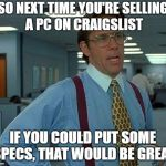 PC Specs Would Be Great  | SO NEXT TIME YOU'RE SELLING A PC ON CRAIGSLIST IF YOU COULD PUT SOME SPECS, THAT WOULD BE GREAT | image tagged in memes,that would be great,pc,craigslist | made w/ Imgflip meme maker