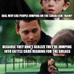 Finding Neverland Meme | DAD, WHY ARE PEOPLE JUMPING ON THE SOCIALISM TRAIN? BECAUSE THEY DON'T REALIZE THEY'RE JUMPING INTO CATTLE CARS HEADING FOR THE GULAGS STUPI | image tagged in memes,finding neverland | made w/ Imgflip meme maker