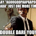 "Say That Again I Dare You Meme | SAY ""AGOOGOOPAAPAAPOO DADA"" JUST ONE MORE TIME! I DOUBLE DARE YOU!!! 