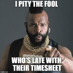 Mr T Pity The Fool Meme | I PITY THE FOOL WHO'S LATE WITH THEIR TIMESHEET | image tagged in memes,mr t pity the fool | made w/ Imgflip meme maker
