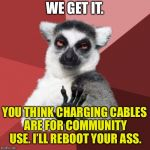Stop stealing my cables | WE GET IT. YOU THINK CHARGING CABLES ARE FOR COMMUNITY USE. I'LL REBOOT YOUR ASS. | image tagged in memes,chill out lemur,charger,cable,take,boot | made w/ Imgflip meme maker