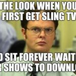 Dwight Schrute Meme | THE LOOK WHEN YOU FIRST GET SLING TV AND SIT FOREVER WAITING FOR SHOWS TO DOWNLOAD | image tagged in memes,dwight schrute | made w/ Imgflip meme maker