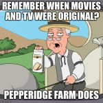 Pepperidge Farm Remembers Meme | REMEMBER WHEN MOVIES AND TV WERE ORIGINAL? PEPPERIDGE FARM DOES | image tagged in memes,pepperidge farm remembers | made w/ Imgflip meme maker