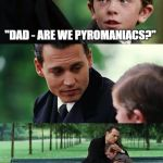 "Finding Neverland Meme | ""DAD - ARE WE PYROMANIACS?"" ""YES, WE ARSON."" 