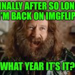 What Year Is It Meme | FINALLY AFTER SO LONG I'M BACK ON IMGFLIP! WHAT YEAR IT'S IT? | image tagged in memes,what year is it | made w/ Imgflip meme maker
