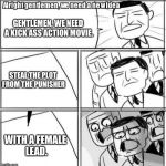 Alright Gentlemen We Need A New Idea Meme | GENTLEMEN, WE NEED A KICK ASS ACTION MOVIE. STEAL THE PLOT FROM THE PUNISHER WITH A FEMALE LEAD. | image tagged in memes,alright gentlemen we need a new idea | made w/ Imgflip meme maker