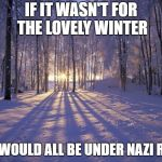 Winter Solstice | IF IT WASN'T FOR THE LOVELY WINTER WE WOULD ALL BE UNDER NAZI RULE | image tagged in winter solstice | made w/ Imgflip meme maker