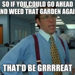 That Would Be Great Meme | SO IF YOU COULD GO AHEAD AND WEED THAT GARDEN AGAIN, THAT'D BE GRRRREAT | image tagged in memes,that would be great | made w/ Imgflip meme maker