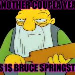 Bruuuuce! | IN ANOTHER COUPLA YEARS, THIS IS BRUCE SPRINGSTEEN | image tagged in memes,that's a paddlin',bruce springsteen | made w/ Imgflip meme maker
