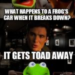 Kermit Triggered | WHAT HAPPENS TO A FROG'S CAR WHEN IT BREAKS DOWN? IT GETS TOAD AWAY | image tagged in kermit triggered | made w/ Imgflip meme maker