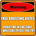 Warning Sign Meme | FREE ROASTING VOTES ROAST ME IN THE CHAT I WILL LIKE TO SEE YOU TRY | image tagged in memes,warning sign,roast | made w/ Imgflip meme maker