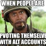 Robert Downey Jr Tropic Thunder | WHEN PEOPLE ARE UPVOTING THEMSELVES WITH ALT ACCOUNTS. | image tagged in robert downey jr tropic thunder | made w/ Imgflip meme maker