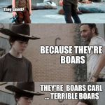 This little piggy | HEY THERE CARL.  DO YOU KNOW WHY WILD PIGS ARE NO FUN AT PARTIES? They smell? BECAUSE THEY'RE  BOARS THEY'RE  BOARS CARL ... TERRIBLE BOARS  | image tagged in memes,rick and carl 3 | made w/ Imgflip meme maker
