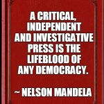 Nelson Mandela Free Press | A CRITICAL, INDEPENDENT AND INVESTIGATIVE PRESS IS THE LIFEBLOOD OF ANY DEMOCRACY. ~ NELSON MANDELA | image tagged in freedom of the press,freedom of speech,nelson mandela | made w/ Imgflip meme maker
