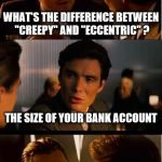 "Inception Meme | WHAT'S THE DIFFERENCE BETWEEN ""CREEPY"" AND ""ECCENTRIC"" ? THE SIZE OF YOUR BANK ACCOUNT 