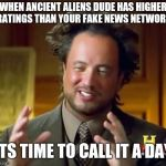Ancient Aliens Meme | WHEN ANCIENT ALIENS DUDE HAS HIGHER RATINGS THAN YOUR FAKE NEWS NETWORK ITS TIME TO CALL IT A DAY | image tagged in memes,ancient aliens | made w/ Imgflip meme maker