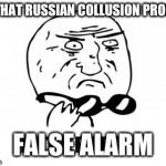 Mother Of God Meme | IS THAT RUSSIAN COLLUSION PROOF? FALSE ALARM | image tagged in memes,mother of god | made w/ Imgflip meme maker
