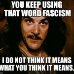 Inigo Montoya Meme | YOU KEEP USING THAT WORD FASCISM I DO NOT THINK IT MEANS WHAT YOU THINK IT MEANS... | image tagged in memes,inigo montoya | made w/ Imgflip meme maker