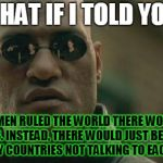 Should woman rule the world? | WHAT IF I TOLD YOU IF WOMEN RULED THE WORLD THERE WOULD BE NO WARS. INSTEAD, THERE WOULD JUST BE  A BUNCH OF ANGRY COUNTRIES NOT TALKING TO  | image tagged in memes,matrix morpheus,women,women rights | made w/ Imgflip meme maker