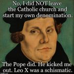 Martin Luther | No, I did NOT leave the Catholic church and start my own denomination. The Pope did. He kicked me out. Leo X was a schismatic. | image tagged in martin luther | made w/ Imgflip meme maker