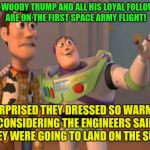 And just like that the world was saved and everything went back to normal!  | LOOK WOODY TRUMP AND ALL HIS LOYAL FOLLOWERS ARE ON THE FIRST SPACE ARMY FLIGHT! SURPRISED THEY DRESSED SO WARMLY CONSIDERING THE ENGINEERS  | image tagged in memes,x,x everywhere,x x everywhere,donald trump,sarah sanders | made w/ Imgflip meme maker