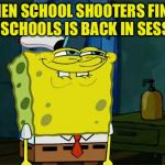 Dont You Squidward Meme | WHEN SCHOOL SHOOTERS FINDS OUT SCHOOLS IS BACK IN SESSION | image tagged in memes,dont you squidward | made w/ Imgflip meme maker