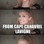 Bad Pun Anna Kendrick Meme | WHERE DOES CANADA LAUNCH ROCKETS INTO SPACE? FROM CAPE CANAVRIL LAVIGNE | image tagged in memes,bad pun anna kendrick | made w/ Imgflip meme maker