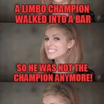 Bad Pun Anna Kendrick Meme | A LIMBO CHAMPION WALKED INTO A BAR SO HE WAS NOT THE CHAMPION ANYMORE! | image tagged in memes,bad pun anna kendrick | made w/ Imgflip meme maker