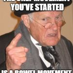Back In My Day Meme | THE ONLY MOVEMENT YOU'VE STARTED IS A BOWEL MOVEMENT | image tagged in memes,back in my day | made w/ Imgflip meme maker