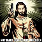 Ghetto Jesus Meme | MO-FO'S I SAID LOVE THY CHILDREN NOT MAKE LOVE TO THY CHILDREN  NOW IT'S YOUR ASS | image tagged in memes,ghetto jesus | made w/ Imgflip meme maker