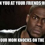 Kevin Hart Meme | WHEN YOU AT YOUR FRIENDS HOUSE AND YOUR MOM KNOCKS ON THE DOOR | image tagged in memes,kevin hart,mom,friends,party,privacy | made w/ Imgflip meme maker