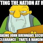 That's a paddlin' Meme | PUTTING THE NATION AT RISK BY TAKING JOHN BRENNANS SECURITY CLEARANCE - THATS A HANGING | image tagged in memes,that's a paddlin' | made w/ Imgflip meme maker