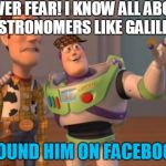 X, X Everywhere Meme | NEVER FEAR! I KNOW ALL ABOUT ASTRONOMERS LIKE GALILEO. I FOUND HIM ON FACEBOOK. | image tagged in memes,x,x everywhere,x x everywhere,scumbag | made w/ Imgflip meme maker
