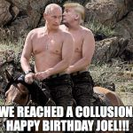 Putin Trump on Horse | WE REACHED A COLLUSION. HAPPY BIRTHDAY JOEL!!! | image tagged in putin trump on horse | made w/ Imgflip meme maker
