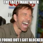 Chuck Norris Laughing Meme | THE FACE I MAKE WHEN I FOUND OUT I GOT BLOCKED | image tagged in memes,chuck norris laughing,chuck norris | made w/ Imgflip meme maker
