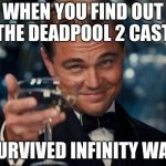 Leonardo Dicaprio Cheers Meme | WHEN YOU FIND OUT THE DEADPOOL 2 CAST SURVIVED INFINITY WAR | image tagged in memes,leonardo dicaprio cheers | made w/ Imgflip meme maker