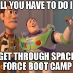 X, X Everywhere Meme | ALL YOU HAVE TO DO IS GET THROUGH SPACE FORCE BOOT CAMP | image tagged in memes,x,x everywhere,x x everywhere | made w/ Imgflip meme maker