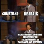 Liberals: Willing To Take Out Anyone Who Reminds Them That Their Consciences Are Ablaze | LIBERALS CHRISTIANS OKAY, NOW LET'S CONTINUE OUR LECTURE ON THE IMPORTANCE OF TOLERANCE AND DIVERSITY. | image tagged in memes,who killed hannibal | made w/ Imgflip meme maker