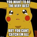 Pikachu crying | YOU WANT TO BE THE VERY BEST BUT YOU CANT CATCH EM ALL | image tagged in pikachu crying | made w/ Imgflip meme maker
