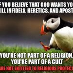 You're not part of a religion, you're part of a cult | IF YOU BELIEVE THAT GOD WANTS YOU TO KILL INFIDELS, HERETICS, AND APOSTATES YOU'RE NOT PART OF A RELIGION, YOU'RE PART OF A CULT YOU ARE NOT | image tagged in memes,unpopular opinion puffin,religious freedom,cult,radical islam | made w/ Imgflip meme maker