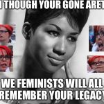 R.E.S.P.E.C.T 1942-2018 | EVEN THOUGH YOUR GONE ARETHA WE FEMINISTS WILL ALL REMEMBER YOUR LEGACY | image tagged in aretha franklin,femenist,respect,death,legacy | made w/ Imgflip meme maker