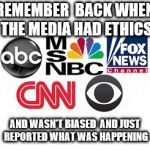 Media Lies | REMEMBER  BACK WHEN THE MEDIA HAD ETHICS AND WASN'T BIASED  AND JUST REPORTED WHAT WAS HAPPENING | image tagged in media lies | made w/ Imgflip meme maker
