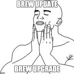 Satisfaction | BREW UPDATE BREW UPGRADE | image tagged in satisfaction,mac | made w/ Imgflip meme maker
