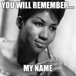 Aretha Franklin | YOU WILL REMEMBER.... MY NAME | image tagged in aretha franklin | made w/ Imgflip meme maker